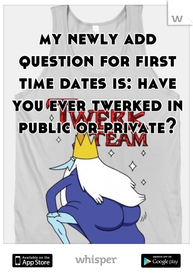 my newly add question for first time dates is: have you ever twerked in public or private?