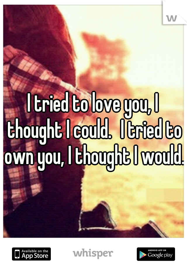 I tried to love you, I thought I could. I tried to own you, I thought I would.