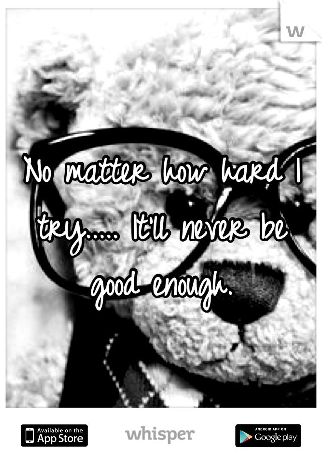 No matter how hard I try..... It'll never be good enough.