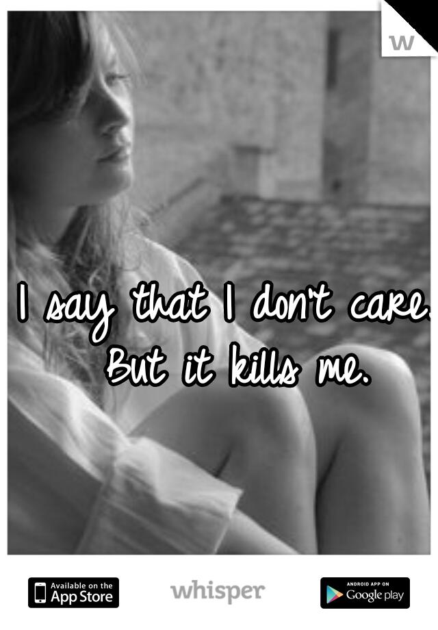 I say that I don't care. But it kills me.