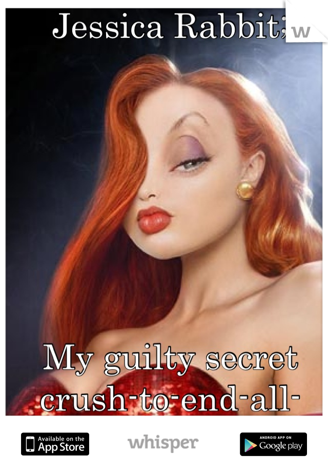 Jessica Rabbit;        My guilty secret crush-to-end-all-crushes!