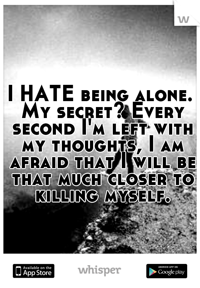 I HATE being alone. My secret? Every second I'm left with my thoughts, I am afraid that I will be that much closer to killing myself.