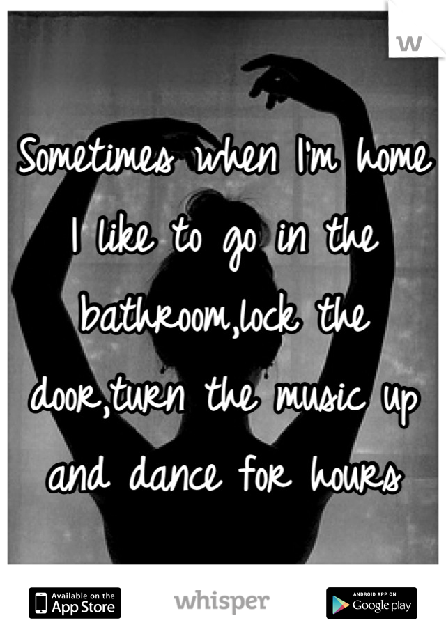 Sometimes when I'm home I like to go in the bathroom,lock the door,turn the music up and dance for hours