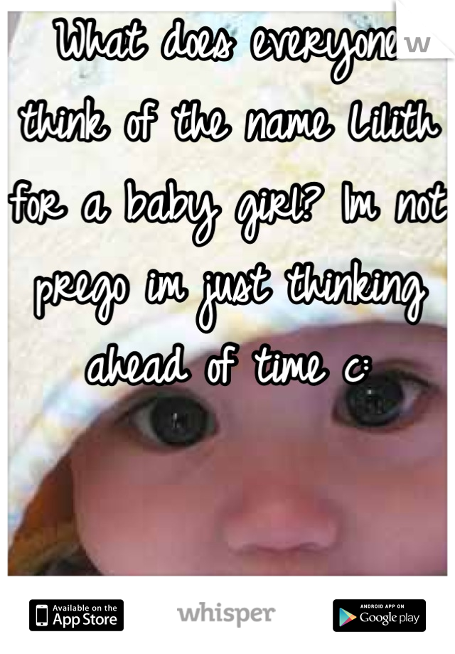 What does everyone think of the name Lilith for a baby girl? Im not prego im just thinking ahead of time c: