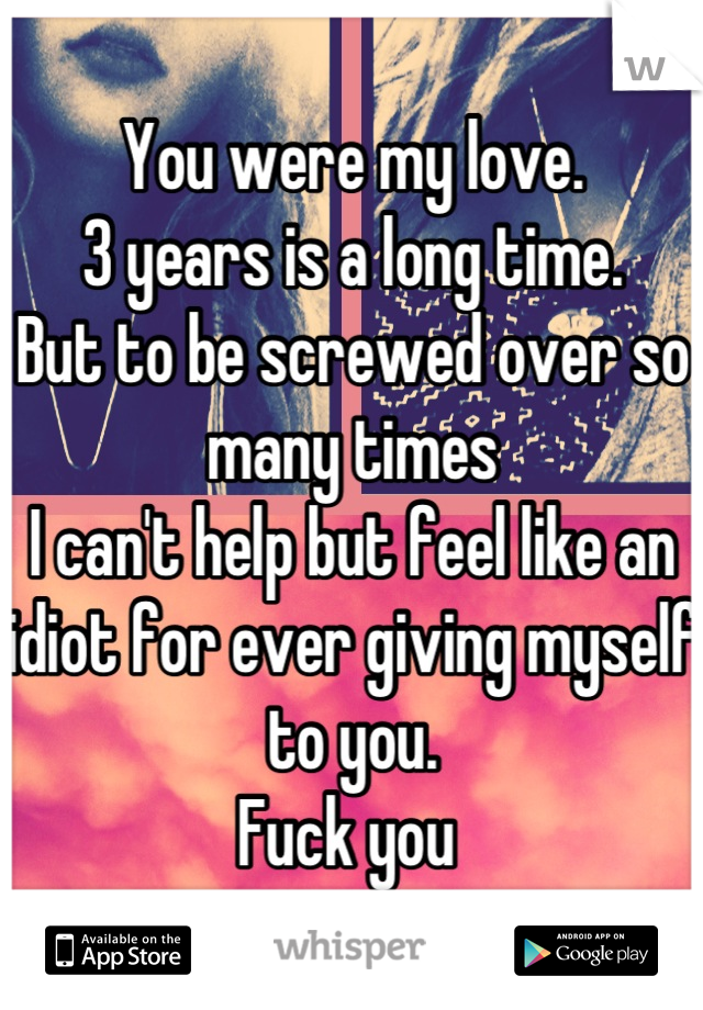 You were my love.  3 years is a long time. But to be screwed over so many times I can't help but feel like an idiot for ever giving myself to you. Fuck you