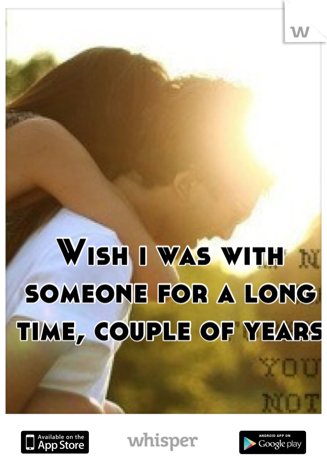 Wish i was with someone for a long time, couple of years