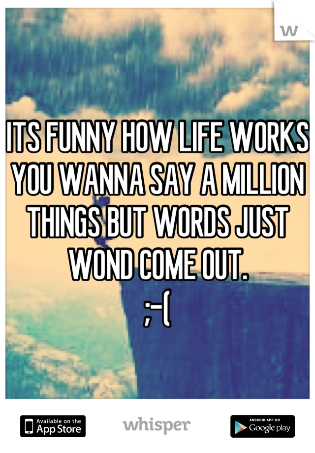 ITS FUNNY HOW LIFE WORKS YOU WANNA SAY A MILLION THINGS BUT WORDS JUST WOND COME OUT. ;-(