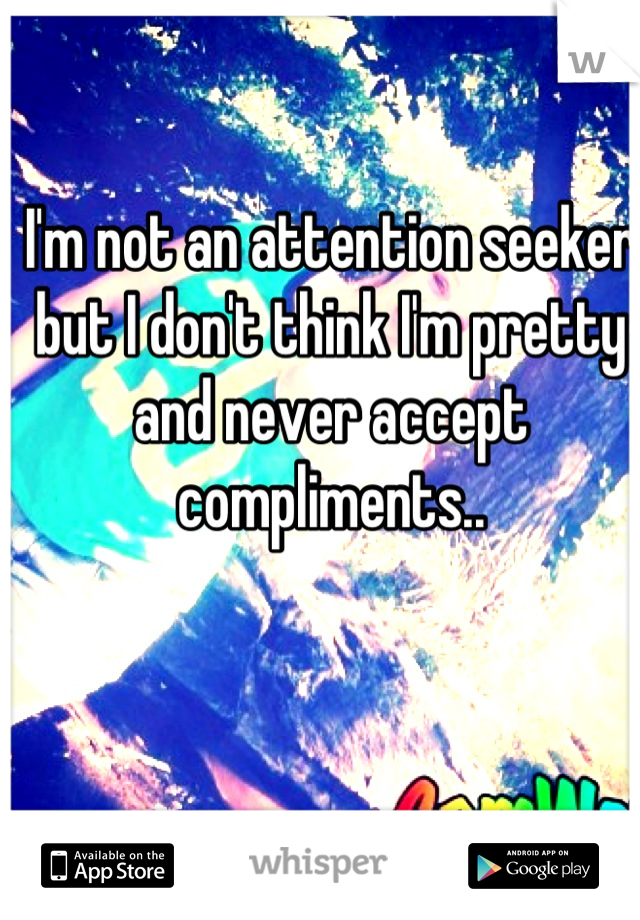 I'm not an attention seeker but I don't think I'm pretty and never accept compliments..