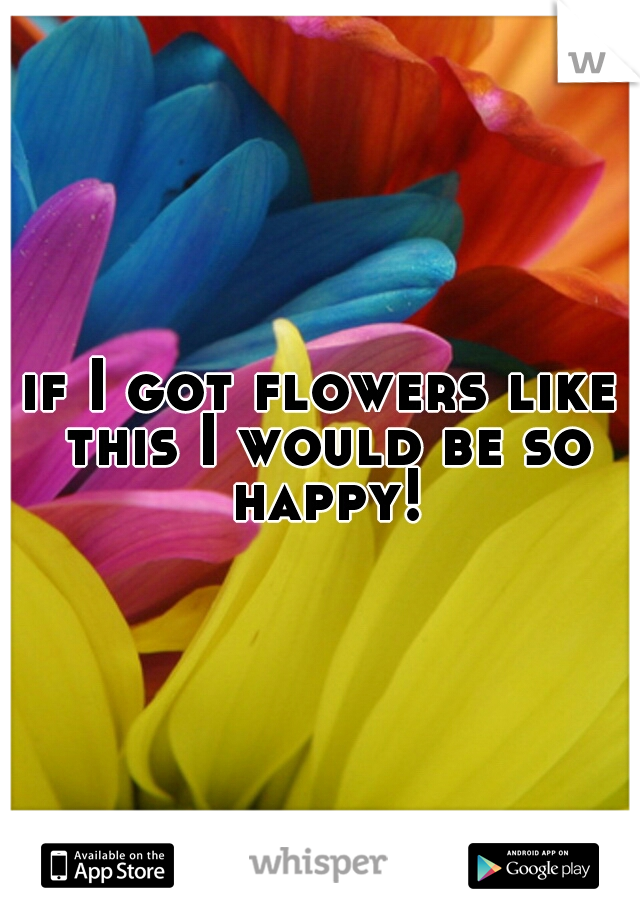 if I got flowers like this I would be so happy!