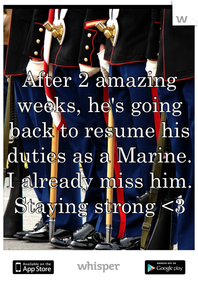 After 2 amazing weeks, he's going back to resume his duties as a Marine. I already miss him. Staying strong <3