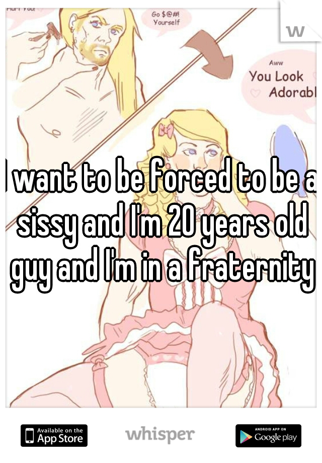 I want to be forced to be a sissy and I'm 20 years old guy and I'm in a fraternity