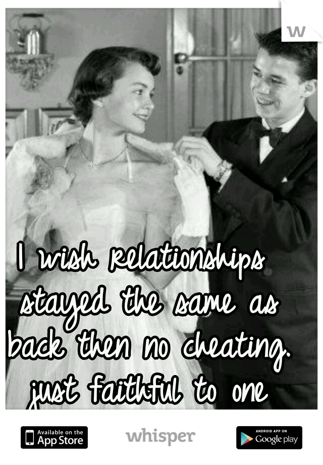 I wish relationships stayed the same as back then no cheating. just faithful to one another..