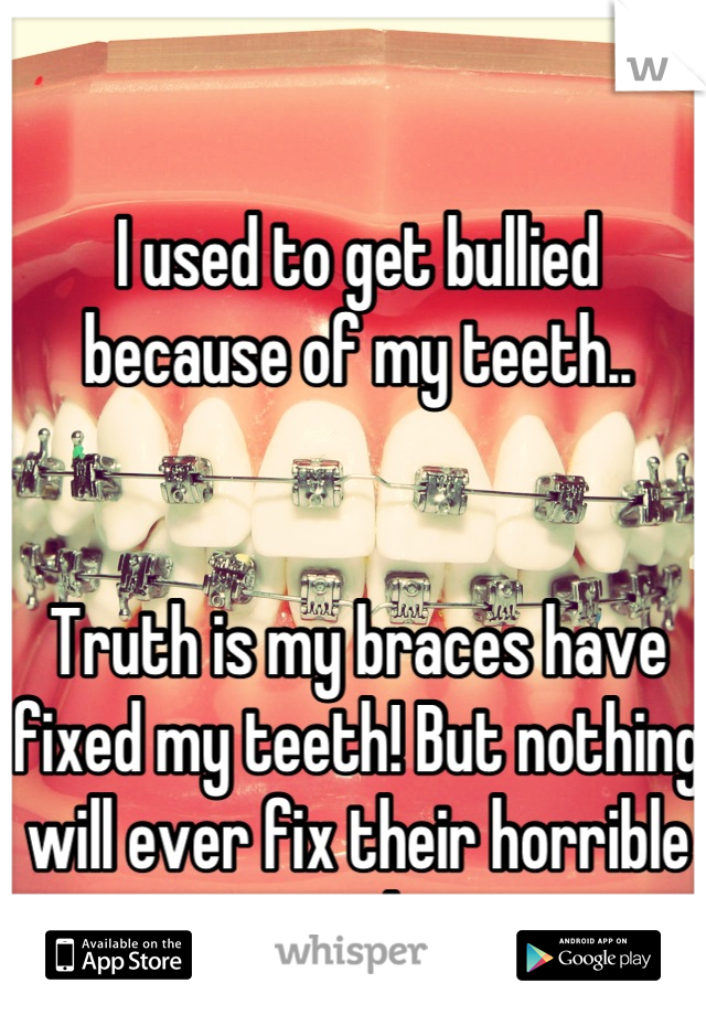I used to get bullied because of my teeth..   Truth is my braces have fixed my teeth! But nothing will ever fix their horrible personalities.