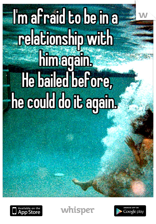 I'm afraid to be in a  relationship with  him again.  He bailed before,  he could do it again.
