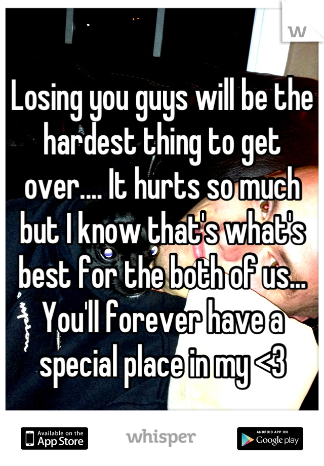 Losing you guys will be the hardest thing to get over.... It hurts so much but I know that's what's best for the both of us... You'll forever have a special place in my <3