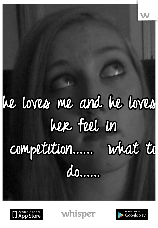 he loves me and he loves her feel in competition......  what to do......