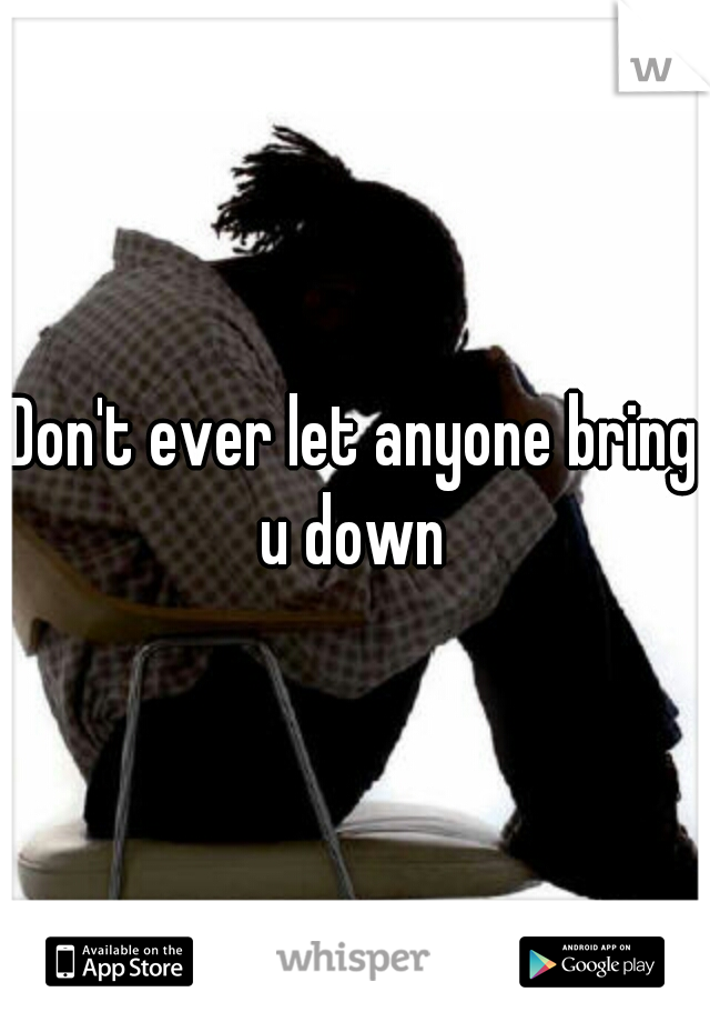 Don't ever let anyone bring u down
