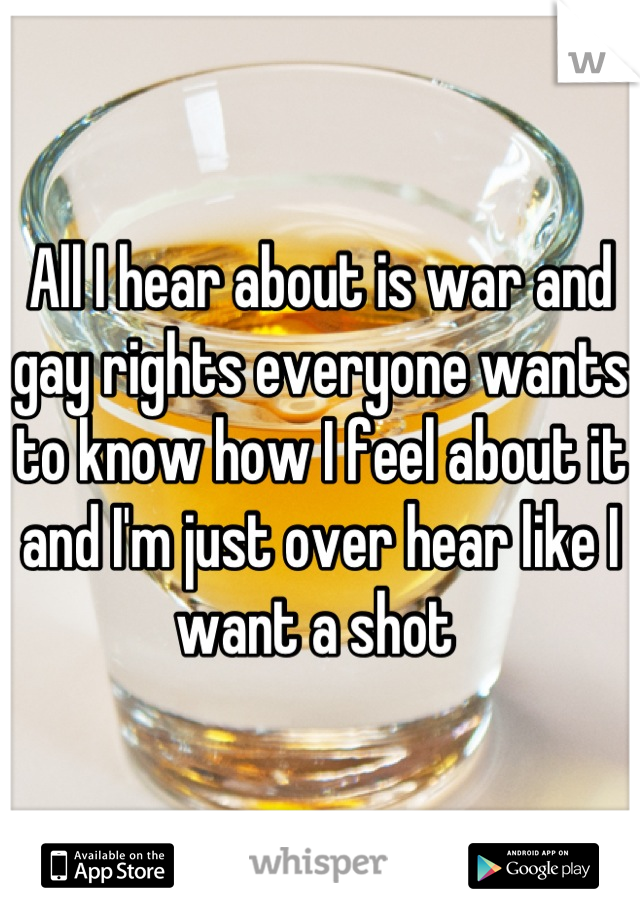 All I hear about is war and gay rights everyone wants to know how I feel about it and I'm just over hear like I want a shot
