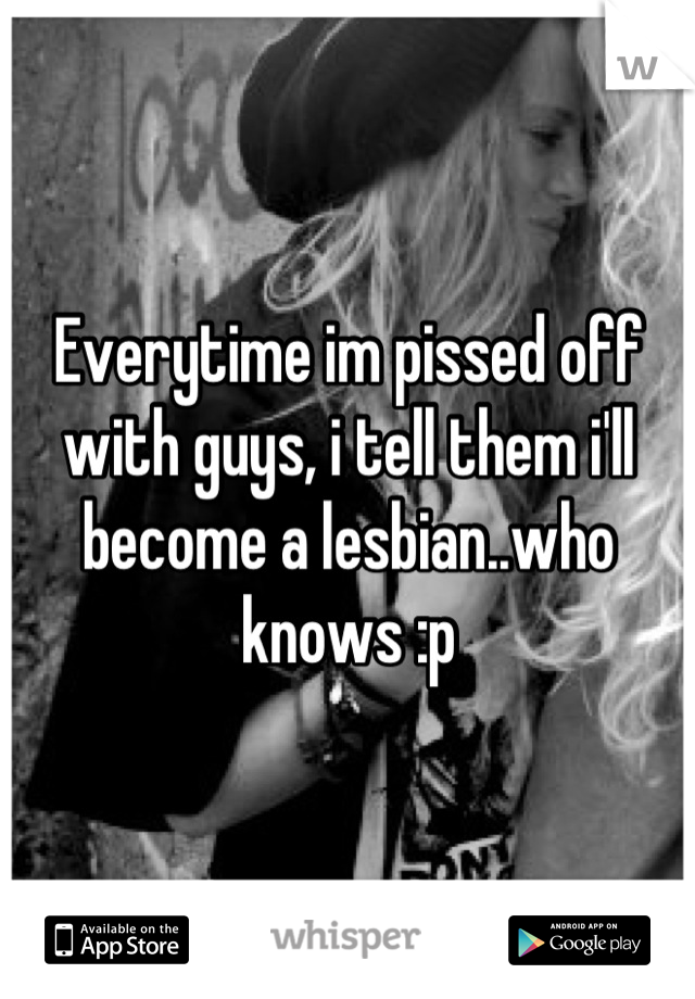 Everytime im pissed off with guys, i tell them i'll become a lesbian..who knows :p