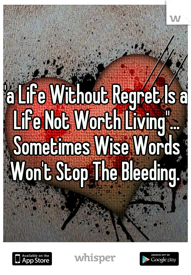 """a Life Without Regret Is a Life Not Worth Living""... Sometimes Wise Words Won't Stop The Bleeding."