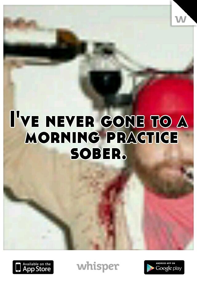 I've never gone to a morning practice sober.