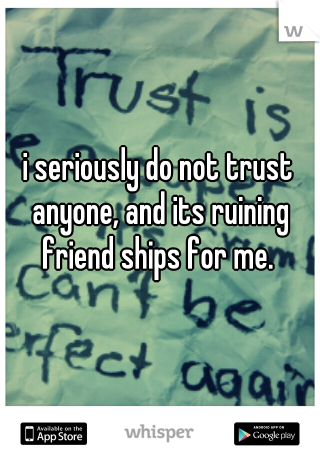 i seriously do not trust anyone, and its ruining friend ships for me.