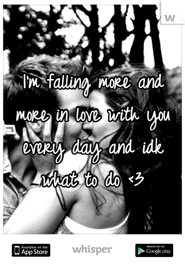 I'm falling more and more in love with you every day and idk what to do <3