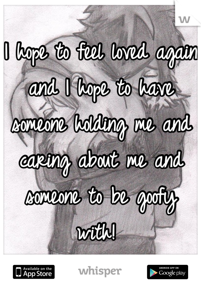 I hope to feel loved again and I hope to have someone holding me and caring about me and someone to be goofy with!