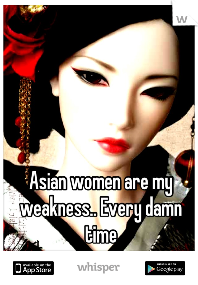 Asian women are my weakness.. Every damn time