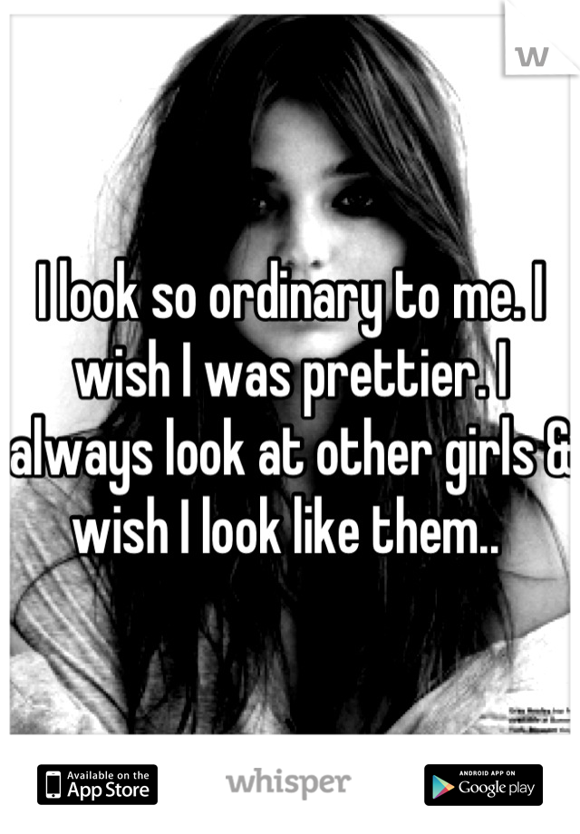 I look so ordinary to me. I wish I was prettier. I always look at other girls & wish I look like them..