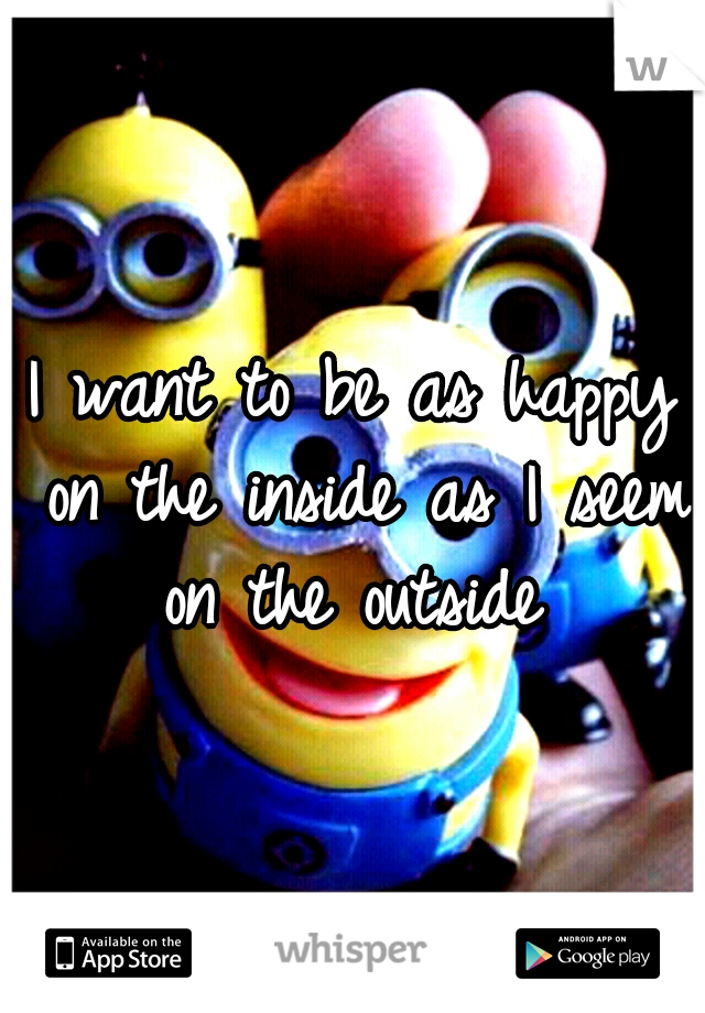 I want to be as happy on the inside as I seem on the outside