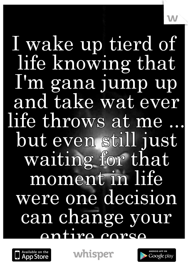 I wake up tierd of life knowing that I'm gana jump up and take wat ever life throws at me ... but even still just waiting for that moment in life were one decision can change your entire corse