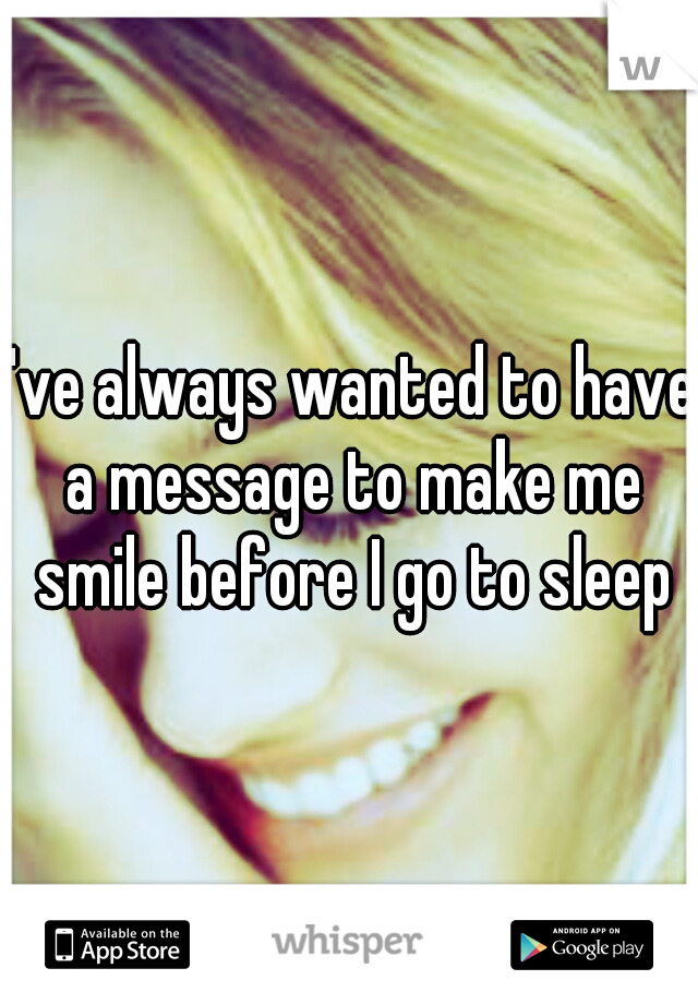 I've always wanted to have a message to make me smile before I go to sleep