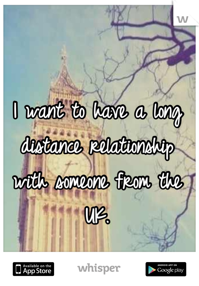 I want to have a long distance relationship with someone from the UK.