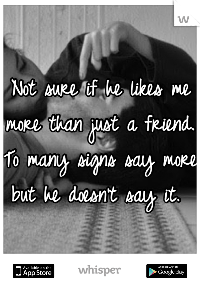 Not sure if he likes me more than just a friend. To many signs say more but he doesn't say it.