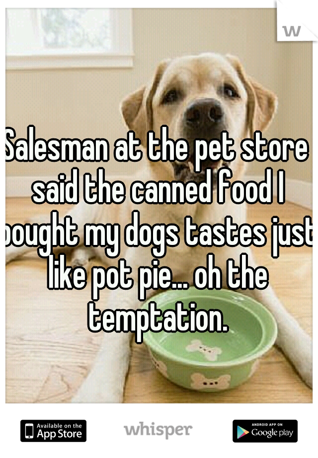 Salesman at the pet store said the canned food I bought my dogs tastes just like pot pie... oh the temptation.