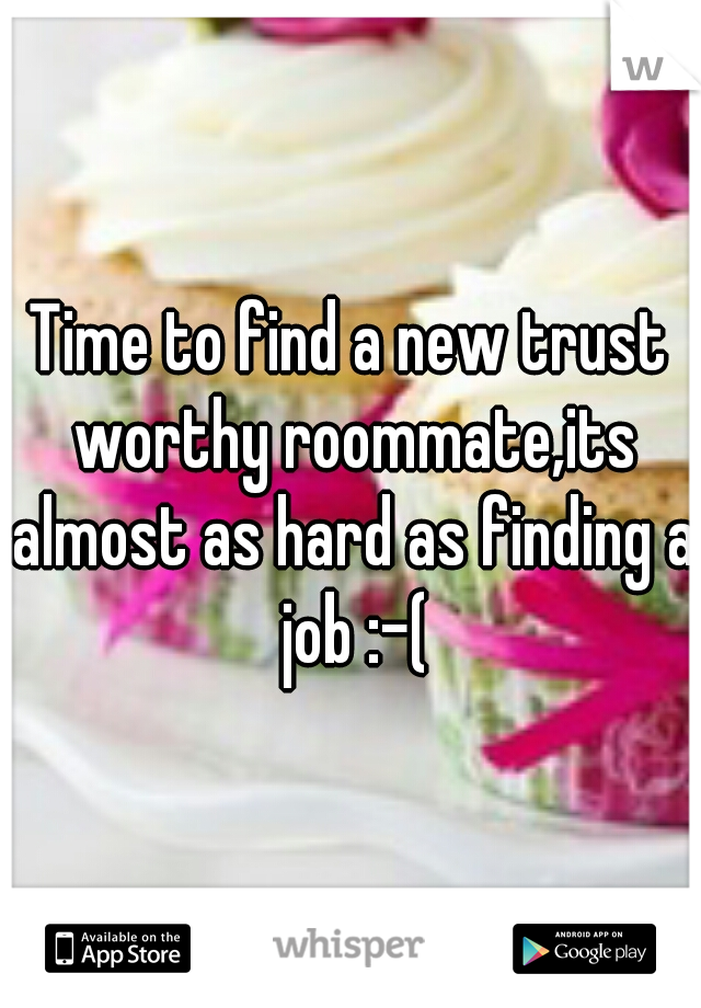 Time to find a new trust worthy roommate,its almost as hard as finding a job :-(
