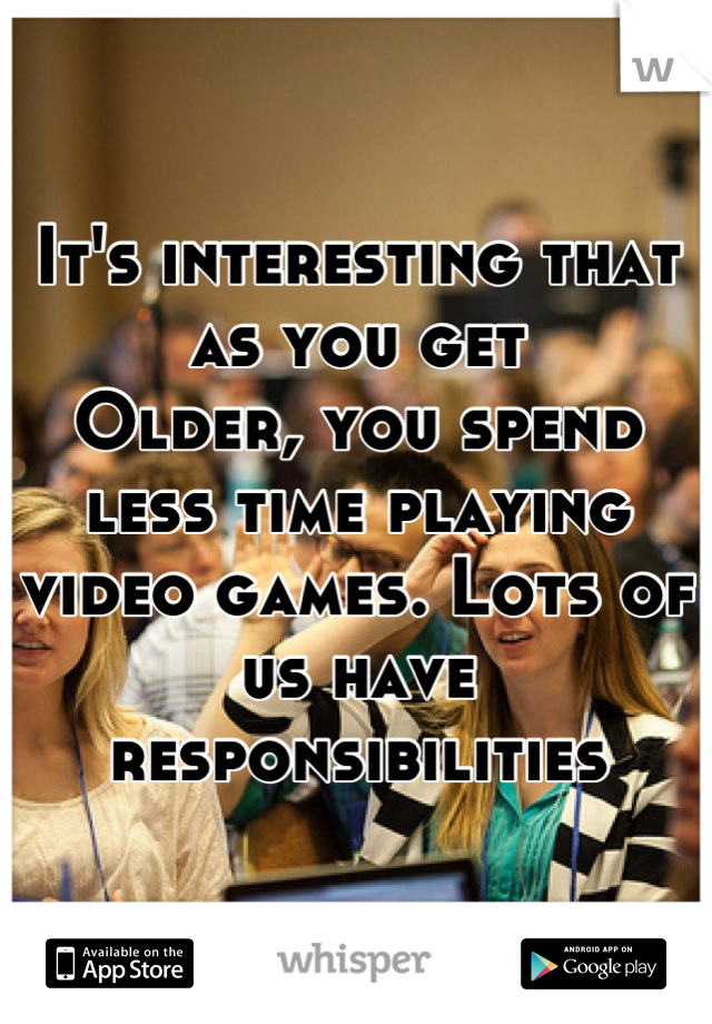 It's interesting that as you get Older, you spend less time playing video games. Lots of us have responsibilities