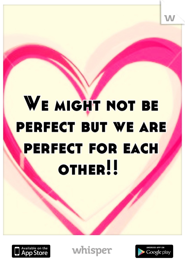 We might not be perfect but we are perfect for each other!!