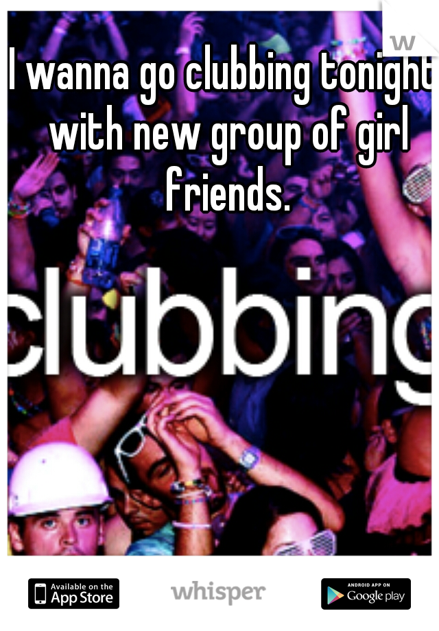 I wanna go clubbing tonight with new group of girl friends.