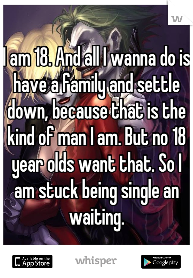 I am 18. And all I wanna do is have a family and settle down, because that is the kind of man I am. But no 18 year olds want that. So I am stuck being single an waiting.