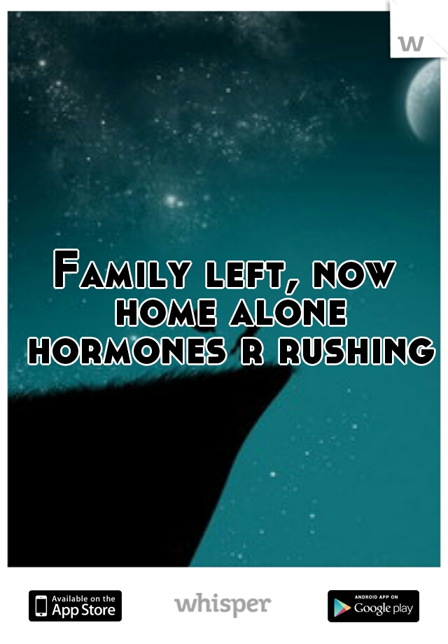Family left, now home alone hormones r rushing