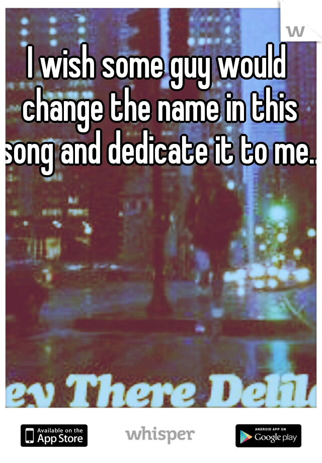 I wish some guy would change the name in this song and dedicate it to me...