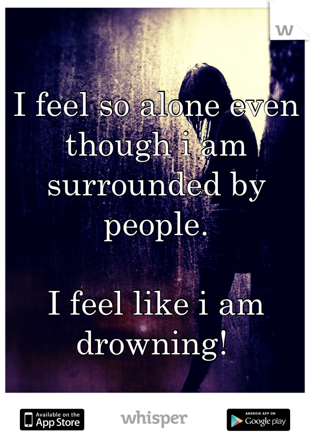 I feel so alone even though i am surrounded by people.  I feel like i am drowning!