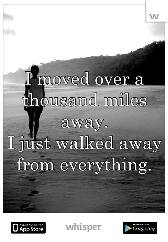 I moved over a thousand miles away.  I just walked away from everything.