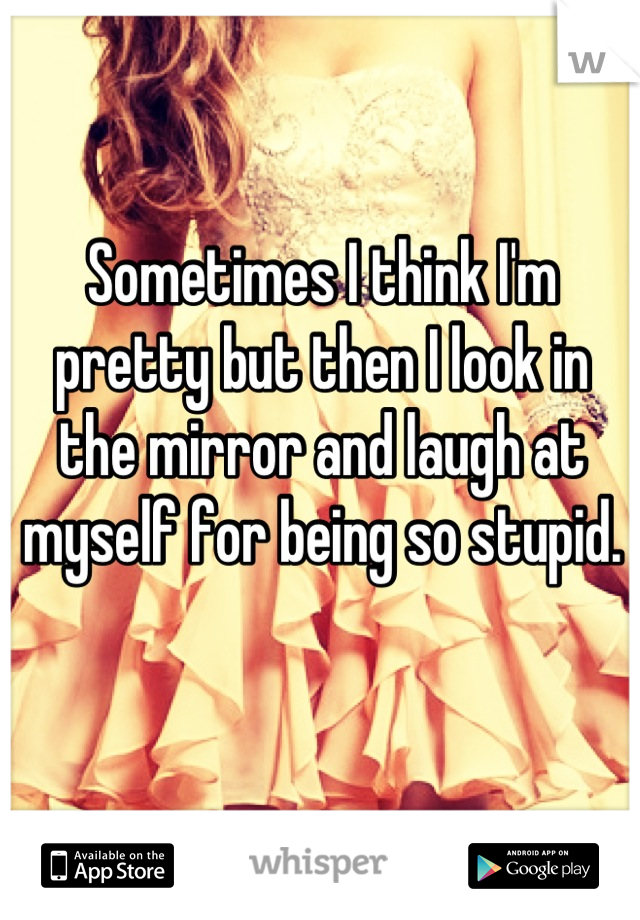 Sometimes I think I'm pretty but then I look in the mirror and laugh at myself for being so stupid.