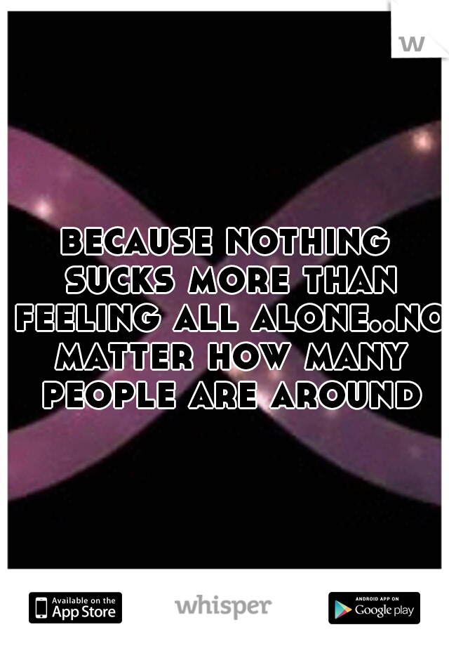 because nothing sucks more than feeling all alone..no matter how many people are around