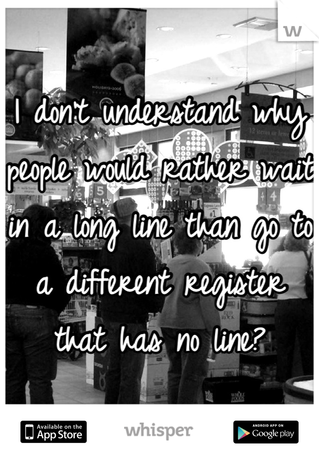 I don't understand why people would rather wait in a long line than go to a different register that has no line?