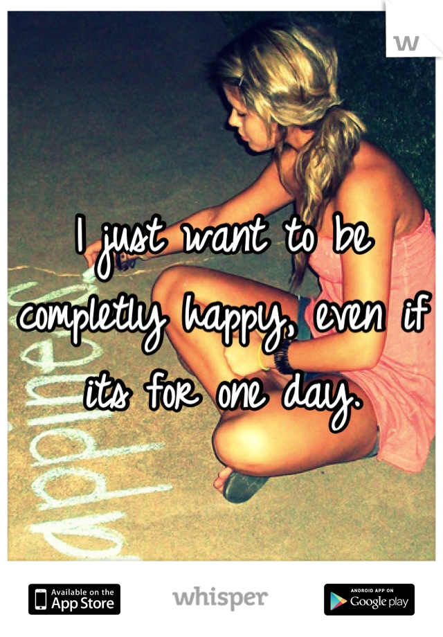I just want to be completly happy, even if its for one day.