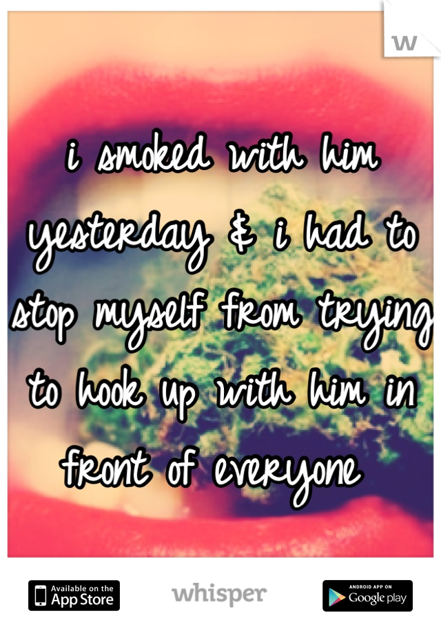 i smoked with him yesterday & i had to stop myself from trying to hook up with him in front of everyone